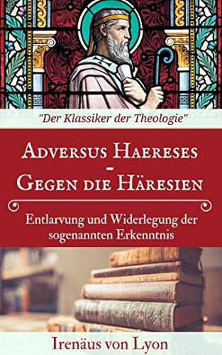Adversus haereses - Gegen die Häresien: Entlarvung und Widerlegung der sogenannten Erkenntnis