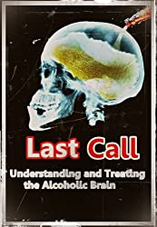 Last Call - Understanding and Treating the Alcoholic Brain (Abuse, Alcohol, Alcoholic, Alcoholism, Alcohol Addiction, Dependence, Dependency)