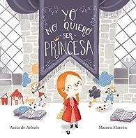 Yo no quiero ser princesa: Cuento infantil sobre la igualdad de género par  Anita de Arbués