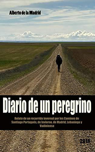 Diario de un peregrino: Relato de un recorrido invernal por los Caminos de Santiago Portugués, Invernal y de Madrid. por Alberto de la Madrid