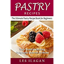 Pastry Recipes: The Ultimate Pastry Recipe Book for Beginners: Your Guide to Making Delightful Pastries at Home (English Edition)