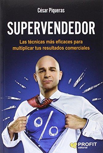 Supervendedor. Las Técnicas Más Eficaces Para Multiplicar Tus Resultados Comerciales por César Piqueras Gómez de Albacete