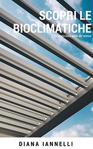 """Scopri le Bioclimatiche: L'unica guida alla Bioclimatica """"Pergola/Veranda"""".Verande Bioclimatiche per esterno,anti pioggia e neve.Legno,alluminio e ferro.Addossata/autoportante ... no aumento di volumetria"""