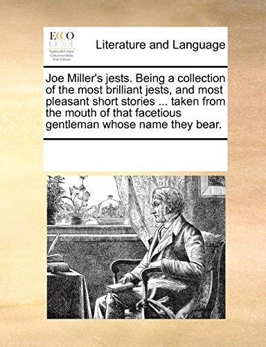 Joe Miller's jests. Being a collection of the most brilliant jests, and most pleasant short stories ... taken from the mouth of that facetious gentleman whose name they bear.