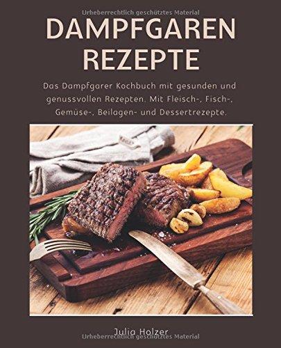 Dampfgaren Rezepte: Das Dampfgarer Kochbuch mit gesunden und genussvollen Rezepten. Mit Fleisch-,...