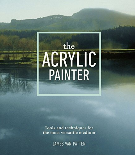 The Acrylic Painter: Tools and Techniques for the Most Versatile Medium por James Van Patten