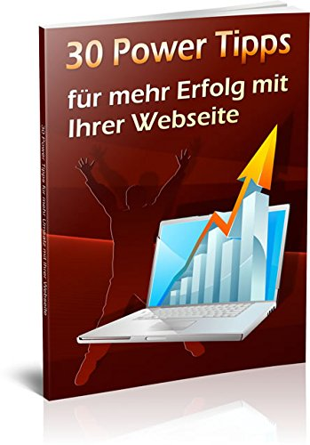 30 Power Tipp`s für mehr Erfolg mit Ihrer Website (Homepage optimieren, Kunden gewinnen und mehr Geld verdienen)