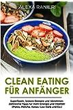 Clean Eating für Anfänger: Superfoods, leckere Rezepte und Abnehmen. Zahlreiche Tipps für mehr Energie und Vitalität! (Paleo, Matcha, Kokos, Low Carb und Co.)