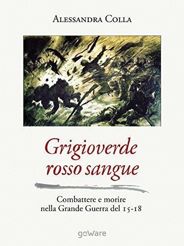Grigioverde rosso sangue: combattere e morire nella grande guerra del 15-18 (sulle orme della storia - goware)
