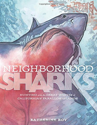 Neighborhood Sharks: Hunting with the Great Whites of California's Farallon Islands: Written by Katherine Roy, 2014 Edition, Publisher: David Macaulay Studio [Hardcover]
