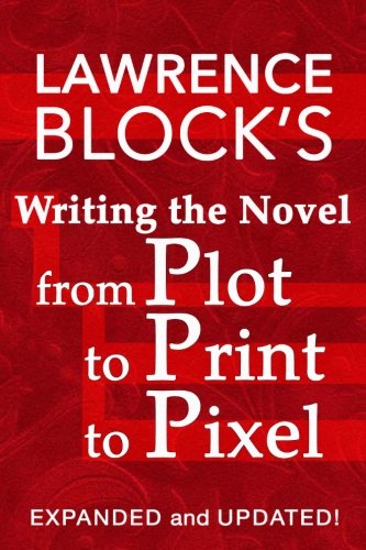 Writing the Novel from Plot to Print to Pixel: Expanded and Updated! por Lawrence Block