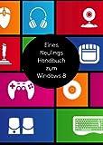 Eines Neulings Handbuch zum Windows 8 (German Edition)