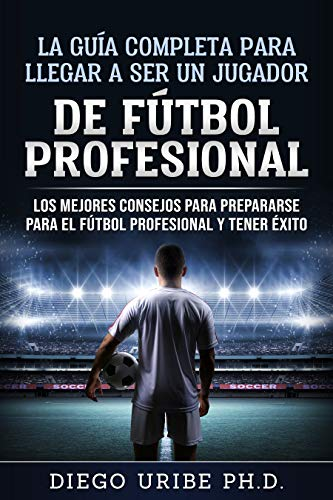 LA GUÍA COMPLETA PARA LLEGAR A SER UN JUGADOR DE FÚTBOL PROFESIONAL: Los Mejores Consejos para Prepararse para el Fútbol Profesional y Tener Éxito (English Edition) por Diego Uribe