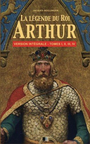 La Légende du Roi Arthur - Version Intégrale Tomes I, II, III, IV par Jacques Boulenger