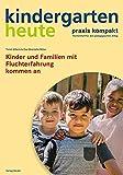 Kinder und Familien mit Fluchterfahrung kommen an (kindergarten heute. praxis kompakt / Themenheft für den pädagogischen Alltag)