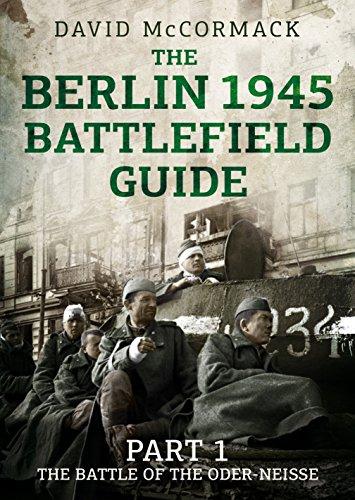The Berlin 1945 Battlefield Guide: Part 1 the Battle of the Oder-Neisse