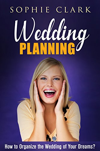 Wedding Planning: How to Organize the Wedding of Your Dreams (+ Gift Inside) (English Edition) por Sophie Clark