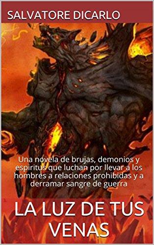 LA LUZ DE TUS VENAS: Una novela de brujas, demonios y espiritus que luchan por llevar a los hombres a relaciones prohibidas y a derramar sangre de guerra par SALVATORE DICARLO