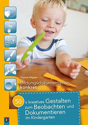 50 x kreatives Gestalten zum Beobachten und Dokumentieren im Kindergarten (Bildungsdokumentation konkret)