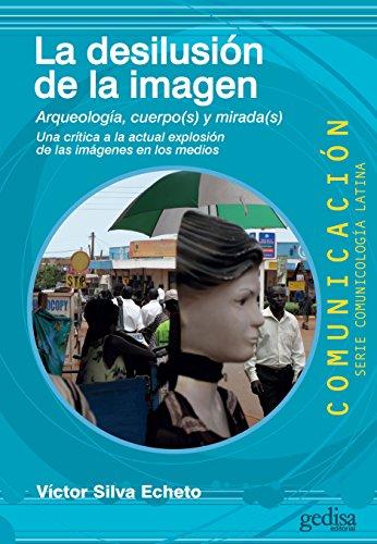 La desilusión de la imagen: Arqueología, cuerpo(s) y mirada(s) (COMUNICACIÓN / Serie comunicología latina nº 69) por Víctor Silva Echeto