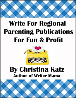 Write For Regional Parenting Publications For Fun & Profit: A Step-By-Step Guide For Beginners by [Katz, Christina]