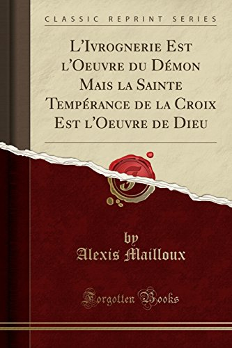 L'Ivrognerie Est l'Oeuvre Du Démon Mais La Sainte Tempérance de la Croix Est l'Oeuvre de Dieu (Classic Reprint)