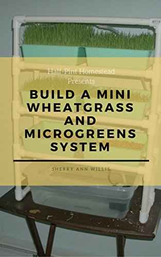 Sprout Mini (Build a Mini Wheatgrass and Microgreens System (Half-Pint Homestead Plans and Instructions Series Book 11) (English Edition))