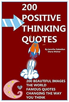 Positive Thinking Quotes: 200 Beautiful Images: The World Famous Quotes: Changing The Way You Think! (English Edition) von [Gabaldon, Jennifer]