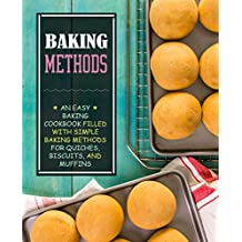 Baking Methods: An Easy Baking Cookbook Filled With Simple Baking Methods for Quiches, Biscuits, and Muffins (English Edition)