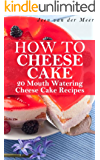 How to Cheese Cake: 20 Mouth Watering Recipes (How to Cheese Cake,Cake of Cheese,Recipes for Cheese Cake,How to Bake a Cheese Cake,New York Cheese Cake,Cheese ... a Cheese Cake,New York Cheese Cake) Book 1)