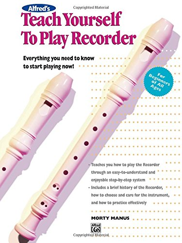 Alfred's Teach Yourself to Play Recorder: Everything You Need to Know to Start Playing Now! por Morton Manus