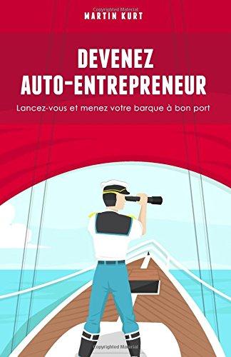 Devenez auto-entrepreneur: Lancez-vous et menez votre barque a bon port