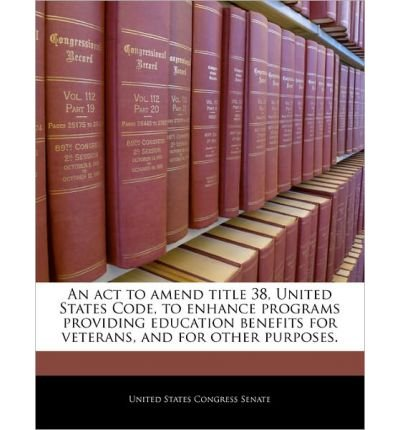 An ACT to Amend Title 38, United States Code, to Enhance Programs Providing Education Benefits for Veterans, and for Other Purposes. (Paperback) - Common