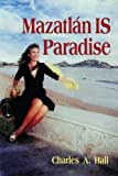 Mazatlan is Paradise by Charles A. Hall (2013-02-01)