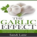The Garlic Effect: Discover the Powerful Health and Beauty Benefits of Using Garlic You Never Knew About