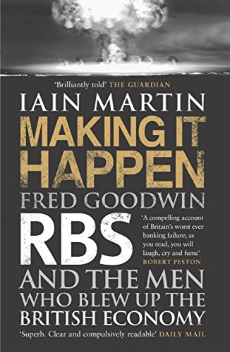 making-it-happen-fred-goodwin-rbs-and-the-men-who-blew-up-the-british-economy