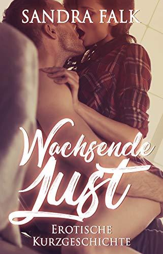 Wachsende Lust : Erotische Kurzgeschichte (Erotik ab 18, unzensiert, Sex, Sexgeschichte, deutsch, für Frauen und Männer)