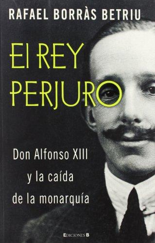 EL REY PERJURO: DON ALFONSO XIII Y LA CAIDAD DE LA MONARQUÍA (VARIOS) por Rafael Borras Betriu