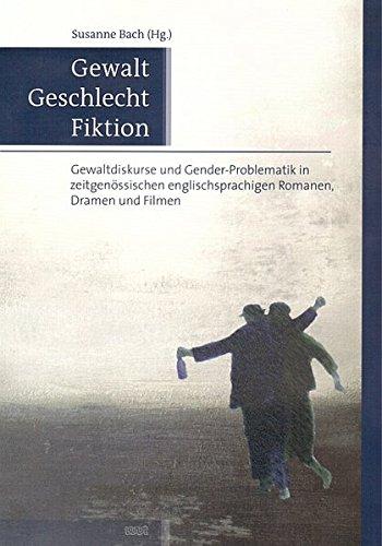 Gewalt, Geschlecht, Fiktion: Gewaltdiskurse und Gender-Problematik in zeitgenössischen englischsprachigen Romanen, Dramen und Filmen
