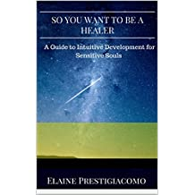 So You Want to Be a Healer: A Guide to Intuitive Development for Sensitive Souls (English Edition)