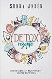 Detox Rezepte: Mit 29 leckeren Rezepten, den Körper gesund entgiften