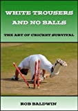 White Trousers and No Balls: The Art of Cricket Survival - White Trouser Press - amazon.co.uk