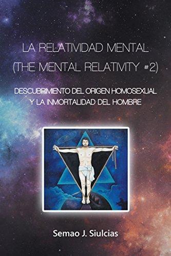 La Relatividad Mental (The Mental Relativity #2): Descubrimiento Del Origen Homosexual Y La Inmortalidad Del Hombre