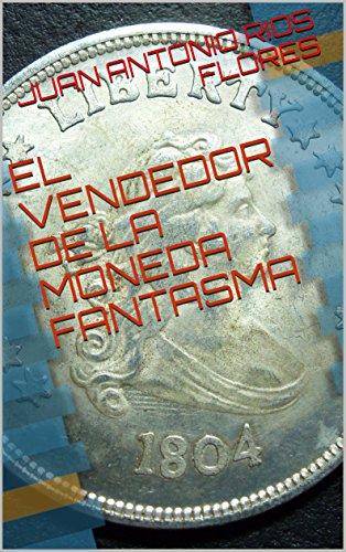 Descargar Libro EL VENDEDOR DE LA MONEDA FANTASMA de JUAN ANTONIO RIOS FLORES