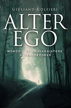 Alter Ego: Memorie di un viaggiatore ultracorporeo di [Golfieri, Giuliano]