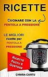 ricette: cucinare con la pentola a pressione: le migliori ricette per pentola a pressione - ricette facili e gustose chiara cantu