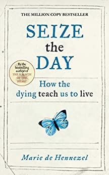 Seize the Day: How the dying teach us to live by [de Hennezel, Marie]