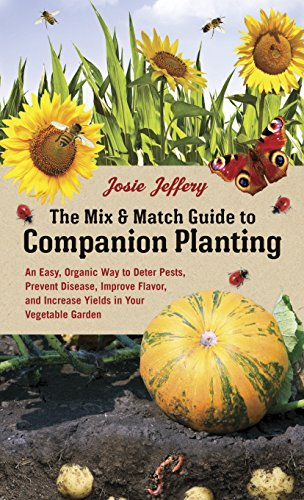 The Mix & Match Guide to Companion Planting: An Easy, Organic Way to Deter Pests, Prevent Disease, Improve Flavor, and Increase Yields in Your Vegetable Garden -