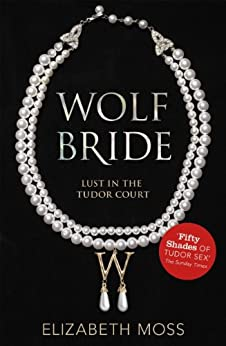 Wolf Bride (Lust in the Tudor court - Book One) by [Moss, Elizabeth]