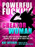 Powerful F*cking Creator Woman: For the Crazy Bitches Who Want To Change The World With Their True Art (Artist Unleashed Book 1)